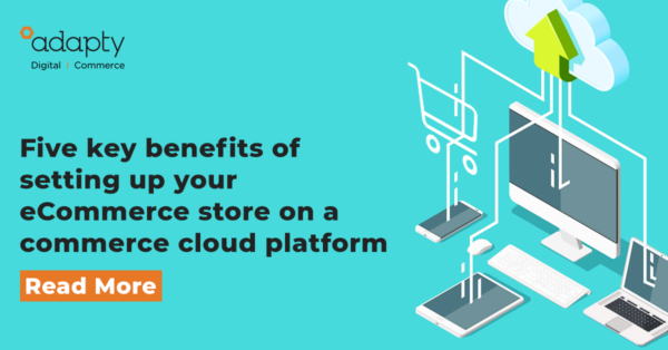 Five Key Benefits of setting up your eCommerce Store on a Commerce Cloud Platform
